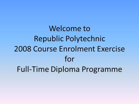 Welcome to Republic Polytechnic 2008 Course Enrolment Exercise for Full-Time Diploma Programme.