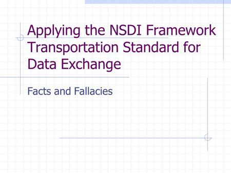 Applying the NSDI Framework Transportation Standard for Data Exchange Facts and Fallacies.