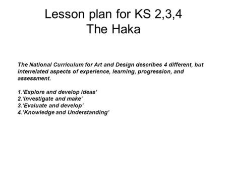 Lesson plan for KS 2,3,4 The Haka The National Curriculum for Art and Design describes 4 different, but interrelated aspects of experience, learning, progression,
