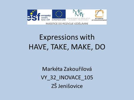 Expressions with HAVE, TAKE, MAKE, DO Markéta Zakouřilová VY_32_INOVACE_105 ZŠ Jenišovice.