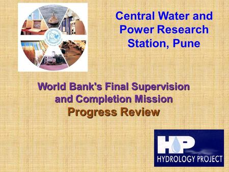Central Water and Power Research Station, Pune World Bank's Final Supervision and Completion Mission Progress Review.