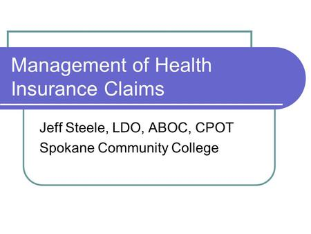 Management of Health Insurance Claims Jeff Steele, LDO, ABOC, CPOT Spokane Community College.