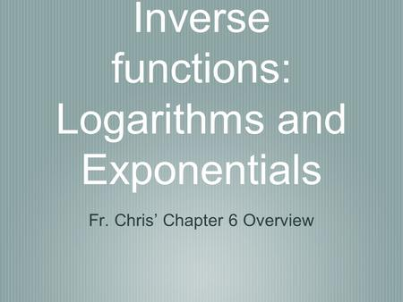 Inverse functions: Logarithms and Exponentials Fr. Chris' Chapter 6 Overview.