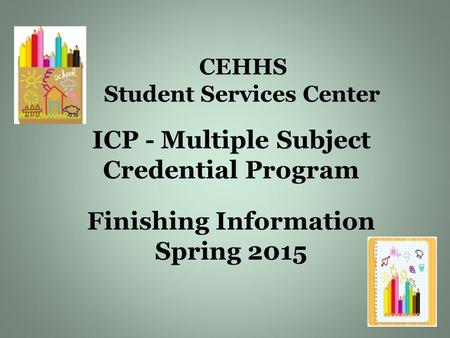CEHHS Student Services Center ICP - Multiple Subject Credential Program Finishing Information Spring 2015.