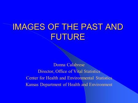 IMAGES OF THE PAST AND FUTURE Donna Calabrese Director, Office of Vital Statistics Center for Health and Environmental Statistics Kansas Department of.