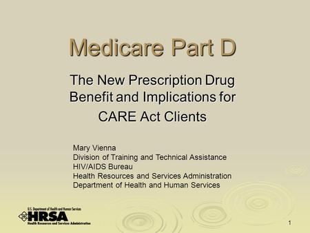 1 Medicare Part D The New Prescription Drug Benefit and Implications for CARE Act Clients Mary Vienna Division of Training and Technical Assistance HIV/AIDS.