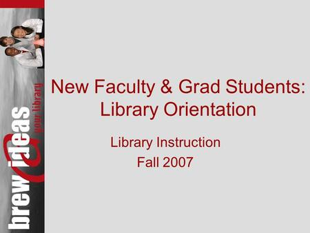 New Faculty & Grad Students: Library Orientation Library Instruction Fall 2007.