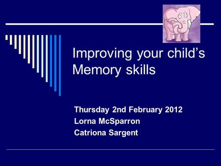 Improving your child's Memory skills Thursday 2nd February 2012 Lorna McSparron Catriona Sargent.