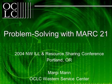 Problem-Solving with MARC 21 2004 NW ILL & Resource Sharing Conference Portland, OR Margi Mann OCLC Western Service Center.