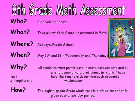 Who? 8 th grade Students What? Take a New York State Assessment in Math Where? Sequoya Middle School When? May 11 th and 12 th (Wednesday and Thursday)