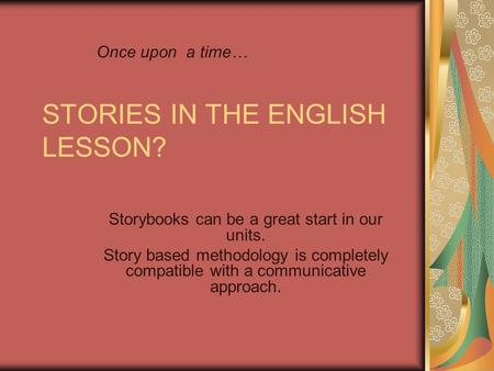 STORIES IN THE ENGLISH LESSON? Storybooks can be a great start in our units. Story based methodology is completely compatible with a communicative approach.