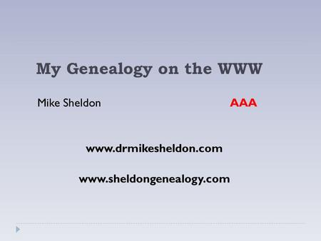 My Genealogy on the WWW Mike Sheldon AAA www.drmikesheldon.com www.sheldongenealogy.com.