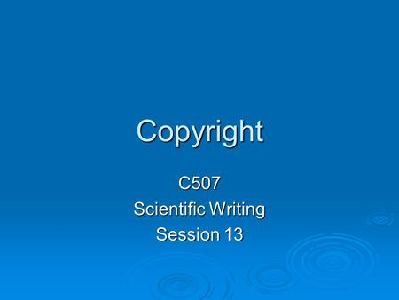 Copyright C507 Scientific Writing Session 13. Why Have a Copyright Law?  Our Founding Fathers recognized that everyone would benefit if creative people.