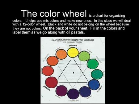 The color wheel is a chart for organizing colors. It helps use mix colors and make new ones. In this class we will deal with a 12-color wheel. Black and.
