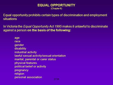 STIR EQUAL OPPORTUNITY (Chapter 8) Equal opportunity prohibits certain types of discrimination and employment situations In Victoria the Equal Opportunity.
