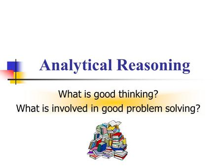 What is good thinking? What is involved in good problem solving?