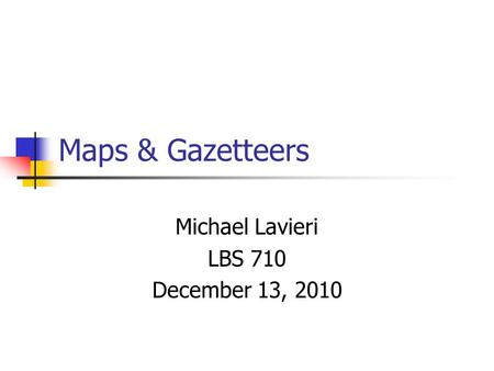 Maps & Gazetteers Michael Lavieri LBS 710 December 13, 2010.