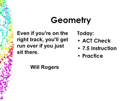 Geometry Today: ACT Check 7.5 Instruction Practice Even if you're on the right track, you'll get run over if you just sit there. Will Rogers.