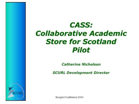 Kuopio Conference 2004 CASS: Collaborative Academic Store for Scotland Pilot CASS: Collaborative Academic Store for Scotland Pilot Catherine Nicholson.