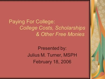 Paying For College: College Costs, Scholarships & Other Free Monies Presented by: Julius M. Turner, MSPH February 18, 2006.