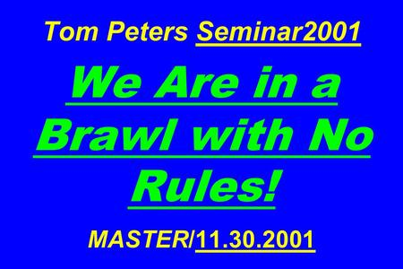 Tom Peters Seminar2001 We Are in a Brawl with No Rules! MASTER/11.30.2001.