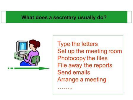 What does a secretary usually do? Type the letters Set up the meeting room Photocopy the files File away the reports Send emails Arrange a meeting ……..
