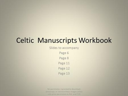 Celtic Manuscripts Workbook Slides to accompany Page 6 Page 8 Page 11 Page 12 Page 13 No permission is granted to download, photocopy or retrieve these.