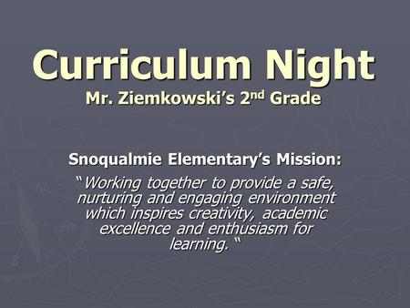 "Curriculum Night Mr. Ziemkowski's 2 nd Grade Snoqualmie Elementary's Mission: ""Working together to provide a safe, nurturing and engaging environment which."