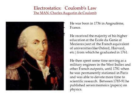 Electrostatics: Coulomb's Law The MAN: Charles Augustin de Coulomb He was born in 1736 in Angoulême, France. He received the majority of his higher education.