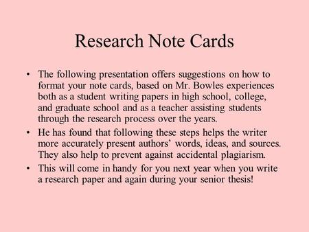 Research Note Cards The following presentation offers suggestions on how to format your note cards, based on Mr. Bowles experiences both as a student writing.