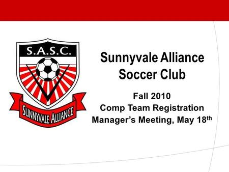 Sunnyvale Alliance Soccer Club Fall 2010 Comp Team Registration Manager's Meeting, May 18 th.