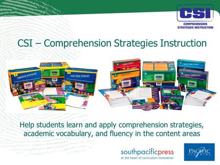CSI – Comprehension Strategies Instruction Help students learn and apply comprehension strategies, academic vocabulary, and fluency in the content areas.