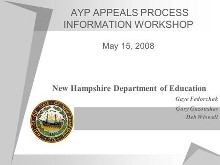 AYP APPEALS PROCESS INFORMATION WORKSHOP May 15, 2008 New Hampshire Department of Education Gaye Fedorchak Gary Guzouskas Deb Wiswell.