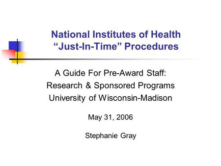 "National Institutes of Health ""Just-In-Time"" Procedures A Guide For Pre-Award Staff: Research & Sponsored Programs University of Wisconsin-Madison May."