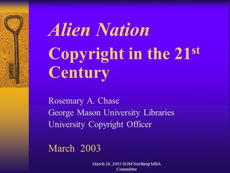 March 28, 2003 SOM Northrop MBA Committee Alien Nation Copyright in the 21 st Century Rosemary A. Chase George Mason University Libraries University Copyright.