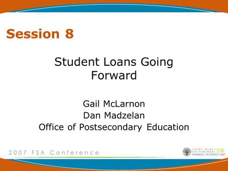 Session 8 Student Loans Going Forward Gail McLarnon Dan Madzelan Office of Postsecondary Education.