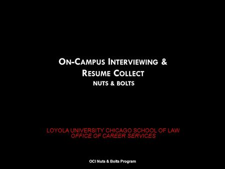 LOYOLA UNIVERSITY CHICAGO SCHOOL OF LAW OFFICE OF CAREER SERVICES O N -C AMPUS I NTERVIEWING & R ESUME C OLLECT NUTS & BOLTS OCI Nuts & Bolts Program.