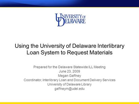 Using the University of Delaware Interlibrary Loan System to Request Materials Prepared for the Delaware Statewide ILL Meeting June 23, 2009 Megan Gaffney.
