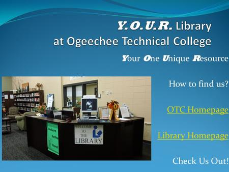 Y our O ne U nique R esource How to find us? OTC Homepage Library Homepage Check Us Out!