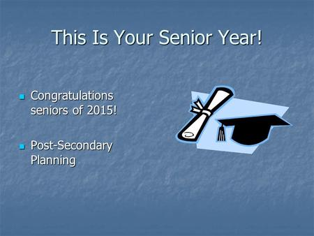 This Is Your Senior Year! Congratulations seniors of 2015! Congratulations seniors of 2015! Post-Secondary Planning Post-Secondary Planning.