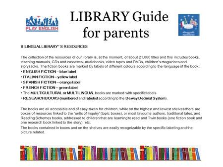 LIBRARY Guide for parents BILINGUAL LIBRARY ' S RESOURCES The collection of the resources of our library is, at the moment, of about 21,000 titles and.