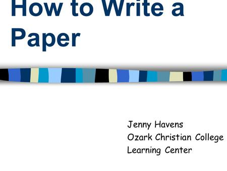 How to Write a Paper Jenny Havens Ozark Christian College Learning Center.