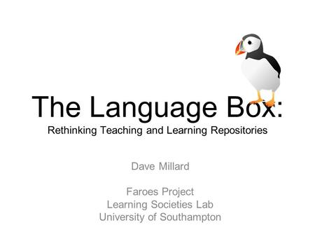 JISC funded Project The Language Box: Rethinking Teaching and Learning Repositories Dave Millard Faroes Project Learning Societies Lab University of Southampton.