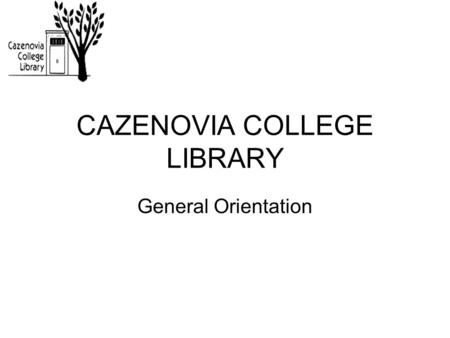 CAZENOVIA COLLEGE LIBRARY General Orientation. Welcome to the LIBRARY.