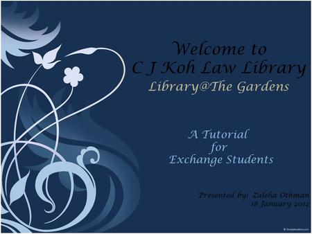 Welcome to C J Koh Law Library Gardens Presented by: Zaleha Othman 18 January 2012 A Tutorial for Exchange Students.
