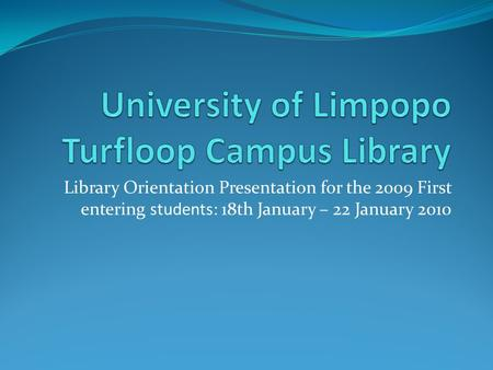 Library Orientation Presentation for the 2009 First entering students: 18th January – 22 January 2010.