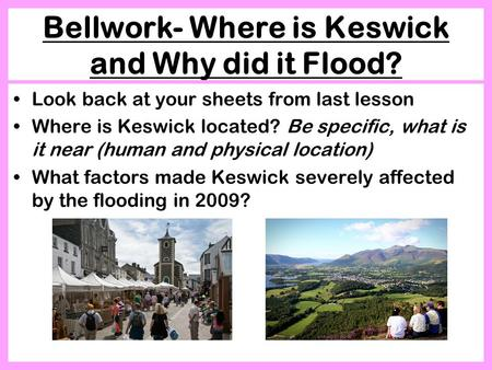Bellwork- Where is Keswick and Why did it Flood? Look back at your sheets from last lesson Where is Keswick located? Be specific, what is it near (human.