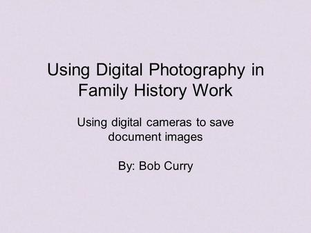Using Digital Photography in Family History Work Using digital cameras to save document images By: Bob Curry.