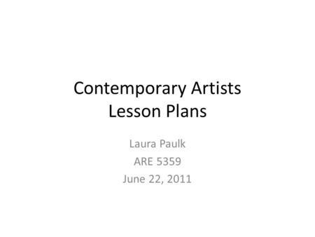 Contemporary Artists Lesson Plans Laura Paulk ARE 5359 June 22, 2011.