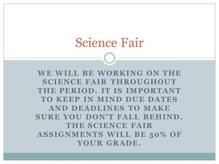 WE WILL BE WORKING ON THE SCIENCE FAIR THROUGHOUT THE PERIOD. IT IS IMPORTANT TO KEEP IN MIND DUE DATES AND DEADLINES TO MAKE SURE YOU DON'T FALL BEHIND.